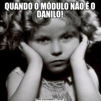 QUANDO O MÓDULO NÃO É O DANILO!