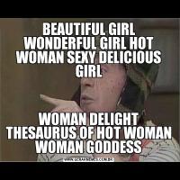BEAUTIFUL GIRL WONDERFUL GIRL HOT WOMAN SEXY DELICIOUS GIRLWOMAN DELIGHT THESAURUS OF HOT WOMAN WOMAN GODDESS