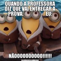 QUANDO A PROFESSORA DIZ QUE VAI ENTREGAR A PROVA.                      EU:NÃOOOOOOOOOO!!!!!!