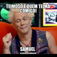 TEIMOSO É QUEM TEIMA COMIGO!SAMUEL