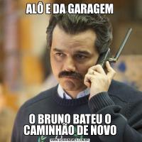 ALÔ E DA GARAGEMO BRUNO BATEU O CAMINHÃO DE NOVO