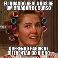 EU QUANDO VEJO A ADS DE UM CRIADOR DE CURSOQUERENDO PAGAR DE DIFERENTÃO DO NICHO