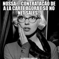 NOSSA.... CONTRATAÇÃO DE A LA CARTE AGORA É SÓ NO NET SALES...