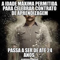 A IDADE MÁXIMA PERMITIDA PARA CELEBRAR CONTRATO DE APRENDIZAGEM PASSA A SER DE ATÉ 24 ANOS.