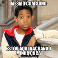 MESMO COM SONOESTOU AQUI RACHANDO MINHA CUCA