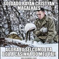 SOLDADO RAYAN CRISTYAN MAGALHAESAGORA EU SEI COMO ERA BOA A CASINHA DO MEU PAI!