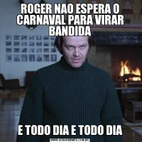 ROGER NAO ESPERA O CARNAVAL PARA VIRAR BANDIDAE TODO DIA E TODO DIA