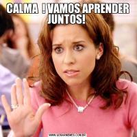 CALMA  ! VAMOS APRENDER JUNTOS!