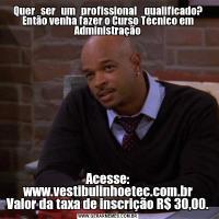 Quer   ser   um   profissional    qualificado? Então venha fazer o Curso Técnico em AdministraçãoAcesse: www.vestibulinhoetec.com.br Valor da taxa de inscrição R$ 30,00.