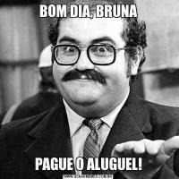 BOM DIA, BRUNAPAGUE O ALUGUEL!