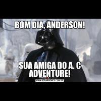 BOM DIA, ANDERSON!SUA AMIGA DO A. C ADVENTURE!