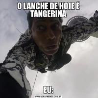 O LANCHE DE HOJE É TANGERINAEU:
