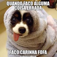 QUANDO FAÇO ALGUMA COISA ERRADAFAÇO CARINHA FOFA