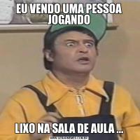 EU VENDO UMA PESSOA JOGANDOLIXO NA SALA DE AULA ...