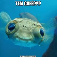 TEM CAFÉ???