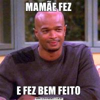 MAMÃE FEZ E FEZ BEM FEITO