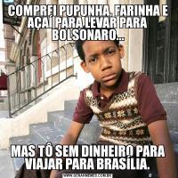 COMPREI PUPUNHA, FARINHA E AÇAÍ PARA LEVAR PARA BOLSONARO...MAS TÔ SEM DINHEIRO PARA VIAJAR PARA BRASÍLIA.