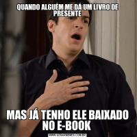 QUANDO ALGUÉM ME DÁ UM LIVRO DE PRESENTEMAS JÁ TENHO ELE BAIXADO NO E-BOOK