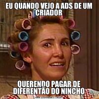 EU QUANDO VEJO A ADS DE UM CRIADORQUERENDO PAGAR DE DIFERENTÃO DO NINCHO
