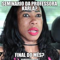 SEMINARIO DA PROFESSORA KARLA?FINAL DO MÊS?