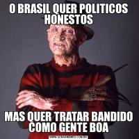 O BRASIL QUER POLITICOS HONESTOSMAS QUER TRATAR BANDIDO COMO GENTE BOA