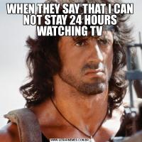 WHEN THEY SAY THAT I CAN NOT STAY 24 HOURS WATCHING TV