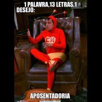 1 PALAVRA,13 LETRAS,1 DESEJO:                                                                        APOSENTADORIA