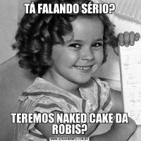 TÁ FALANDO SÉRIO?TEREMOS NAKED CAKE DA ROBIS?