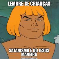 LEMBRE-SE CRIANÇASSATANISMO E DO JESUS MANEIRA