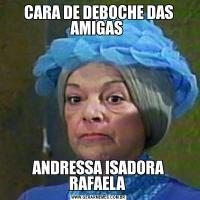 CARA DE DEBOCHE DAS AMIGAS ANDRESSA ISADORA RAFAELA