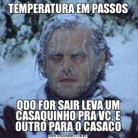 TEMPERATURA EM PASSOSQDO FOR SAIR LEVA UM CASAQUINHO PRA VC, E OUTRO PARA O CASACO