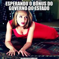 ESPERANDO O BÔNUS DO GOVERNO DO ESTADO