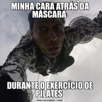 MINHA CARA ATRÁS DA MÁSCARA DURANTE O EXERCÍCIO DE PILATES