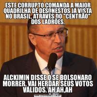 ESTE CORRUPTO COMANDA A MAIOR QUADRILHA DE DESONESTOS JÁ VISTA NO BRASIL, ATRAVÉS DO