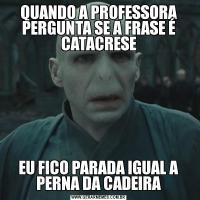 QUANDO A PROFESSORA PERGUNTA SE A FRASE É CATACRESEEU FICO PARADA IGUAL A PERNA DA CADEIRA