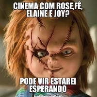 CINEMA COM ROSE,FÊ, ELAINE E JOY?PODE VIR ESTAREI ESPERANDO