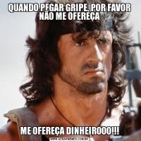QUANDO PEGAR GRIPE, POR FAVOR NÃO ME OFEREÇAME OFEREÇA DINHEIROOO!!!