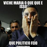 VICHE MARIA O QUE QUE E ISSOQUE POLITICO FEIO