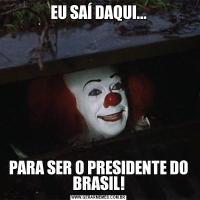 EU SAÍ DAQUI...PARA SER O PRESIDENTE DO BRASIL!