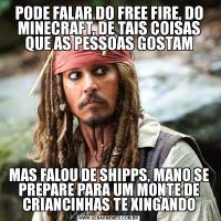 PODE FALAR DO FREE FIRE, DO MINECRAFT, DE TAIS COISAS QUE AS PESSOAS GOSTAMMAS FALOU DE SHIPPS, MANO SE PREPARE PARA UM MONTE DE CRIANCINHAS TE XINGANDO