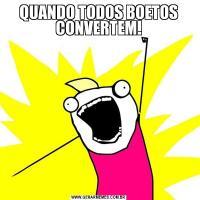 QUANDO TODOS BOETOS CONVERTEM!