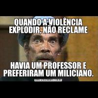 QUANDO A VIOLÊNCIA EXPLODIR, NÃO RECLAMEHAVIA UM PROFESSOR E PREFERIRAM UM MILICIANO.
