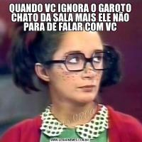QUANDO VC IGNORA O GAROTO CHATO DA SALA MAIS ELE NÃO PARA DE FALAR COM VC