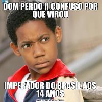 DOM PERDO || CONFUSO POR QUE VIROUIMPERADOR DO BRASIL AOS 14 ANOS
