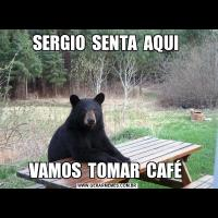 SERGIO  SENTA  AQUI VAMOS  TOMAR  CAFÉ