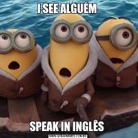 I SEE ALGUÉM SPEAK IN INGLÊS