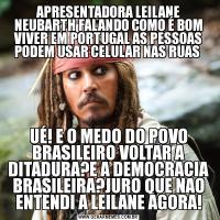 APRESENTADORA LEILANE NEUBARTH FALANDO COMO É BOM VIVER EM PORTUGAL AS PESSOAS PODEM USAR CELULAR NAS RUAS UÉ! E O MEDO DO POVO BRASILEIRO VOLTAR A DITADURA?E A DEMOCRACIA BRASILEIRA?JURO QUE NAO ENTENDI A LEILANE AGORA!