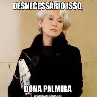 DESNECESSÁRIO ISSO,DONA PALMIRA