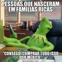 PESSOAS QUE NASCERAM EM FAMÍLIAS RICAS