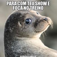 PARA COM TEU SHOW E FOCA NO TREINO